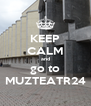 KEEP CALM and go to MUZTEATR24 - Personalised Poster A4 size