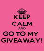 KEEP CALM AND GO TO MY  GIVEAWAY! - Personalised Poster A4 size