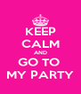 KEEP CALM AND GO TO  MY PARTY - Personalised Poster A4 size