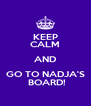 KEEP CALM AND GO TO NADJA'S  BOARD! - Personalised Poster A4 size