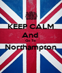 KEEP CALM And  Go To Northampton  - Personalised Poster A4 size