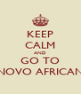 KEEP CALM AND GO TO NOVO AFRICAN - Personalised Poster A4 size