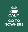 KEEP CALM AND GO TO NOWHERE - Personalised Poster A4 size