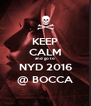 KEEP CALM and go to NYD 2016 @ BOCCA - Personalised Poster A4 size