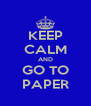 KEEP CALM AND GO TO PAPER - Personalised Poster A4 size
