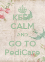 KEEP CALM AND GO TO PediCare - Personalised Poster A4 size