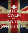 KEEP CALM AND GO TO  Piero's Day  - Personalised Poster A4 size