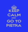 KEEP CALM AND  GO TO PIETRA - Personalised Poster A4 size