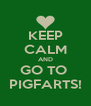 KEEP CALM AND GO TO  PIGFARTS! - Personalised Poster A4 size