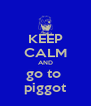 KEEP CALM AND go to  piggot - Personalised Poster A4 size