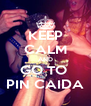 KEEP CALM AND GO TO  PIN CAIDA - Personalised Poster A4 size