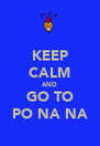 KEEP CALM AND GO TO PO NA NA - Personalised Poster A4 size