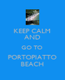 KEEP CALM AND GO TO PORTOPIATTO BEACH - Personalised Poster A4 size
