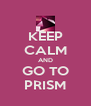 KEEP CALM AND GO TO PRISM - Personalised Poster A4 size