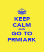 KEEP CALM AND GO TO PRMIARK - Personalised Poster A4 size