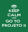 KEEP CALM AND GO TO   PROJETO II - Personalised Poster A4 size