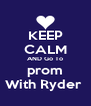 KEEP CALM AND Go To prom With Ryder  - Personalised Poster A4 size