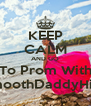 KEEP CALM AND GO To Prom With SmoothDaddyHill? - Personalised Poster A4 size