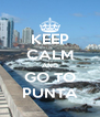 KEEP CALM AND GO TO PUNTA - Personalised Poster A4 size