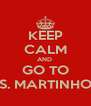 KEEP CALM AND  GO TO S. MARTINHO - Personalised Poster A4 size