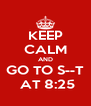 KEEP CALM AND GO TO S--T  AT 8:25 - Personalised Poster A4 size