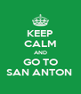 KEEP CALM AND GO TO SAN ANTON  - Personalised Poster A4 size