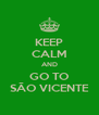 KEEP CALM AND GO TO SÃO VICENTE - Personalised Poster A4 size