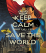 KEEP CALM AND GO TO SAVE THE WORLD - Personalised Poster A4 size