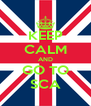 KEEP CALM AND GO TO SCA - Personalised Poster A4 size