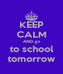 KEEP CALM AND go to school tomorrow - Personalised Poster A4 size