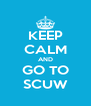 KEEP CALM AND GO TO SCUW - Personalised Poster A4 size