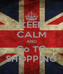KEEP CALM AND Go TO SHOPPING - Personalised Poster A4 size
