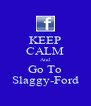 KEEP CALM And Go To Slaggy-Ford - Personalised Poster A4 size