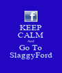KEEP CALM And Go To SlaggyFord - Personalised Poster A4 size
