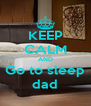 KEEP CALM AND Go to sleep dad - Personalised Poster A4 size