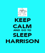 KEEP CALM AND GO TO SLEEP HARRISON - Personalised Poster A4 size