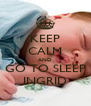KEEP CALM AND GO TO SLEEP INGRID - Personalised Poster A4 size