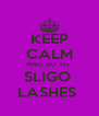 KEEP CALM AND GO TO  SLIGO  LASHES  - Personalised Poster A4 size