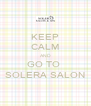 KEEP CALM AND GO TO  SOLERA SALON - Personalised Poster A4 size