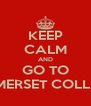KEEP CALM AND GO TO SOMERSET COLLEGE - Personalised Poster A4 size