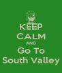KEEP CALM AND Go To South Valley - Personalised Poster A4 size