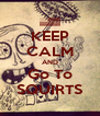 KEEP CALM AND Go To SQUIRTS - Personalised Poster A4 size