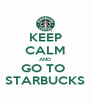 KEEP CALM AND GO TO  STARBUCKS - Personalised Poster A4 size