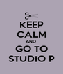KEEP CALM AND  GO TO STUDIO P - Personalised Poster A4 size
