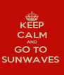 KEEP CALM AND GO TO  SUNWAVES  - Personalised Poster A4 size