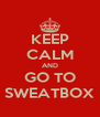 KEEP CALM AND GO TO SWEATBOX - Personalised Poster A4 size