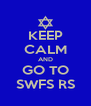 KEEP CALM AND GO TO SWFS RS - Personalised Poster A4 size