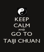 KEEP CALM AND GO TO TAIJI CHUAN - Personalised Poster A4 size