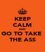 KEEP CALM AND GO TO TAKE  THE ASS - Personalised Poster A4 size