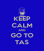 KEEP CALM AND GO TO TAS - Personalised Poster A4 size